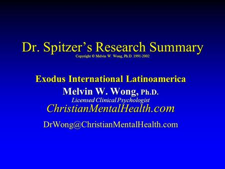 Dr. Spitzer's Research Summary Dr. Spitzer's Research Summary Copyright © Melvin W. Wong, Ph.D. 1991-2002 Exodus International Latinoamerica Melvin W.