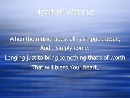 Heart of Worship When the music fades, all is stripped away, And I simply come. Longing just to bring something that's of worth That will bless Your heart,