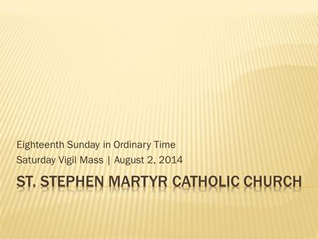 Eighteenth Sunday in Ordinary Time Saturday Vigil Mass | August 2, 2014.
