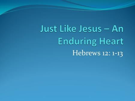 Hebrews 12: 1-13. Just Like Jesus – An Enduring Heart Runners strip down to minimum weight. Avoid entanglements, use tactics to race. All of Heb. 11 faithful.