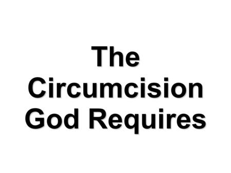 The Circumcision God Requires. Circumcision of the Flesh Commanded by God. Sign of God's covenant with Abraham. (Gen 17:9-11) Seal of the righteousness.