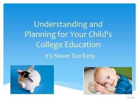 Understanding and Planning for Your Child's College Education It's Never Too Early 10/7/2014.