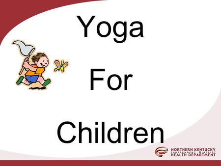 Yoga For Children. NORTHERN KENTUCKY DISTRICT HEALTH DEPARTMENT Rebekah Duchette-Susan Guthier Child Care Health Consultants Thanks to: Mary Beth Clements.
