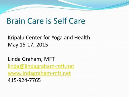 Brain Care is Self Care Kripalu Center for Yoga and Health May 15-17, 2015 Linda Graham, MFT  415-924-7765.