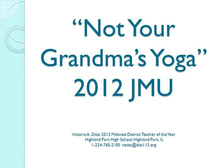 """Not Your Grandma's Yoga"" 2012 JMU Victoria A. Otto 2012 Midwest District Teacher of the Year Highland Park High School, Highland Park, IL 1-224-765-2100."