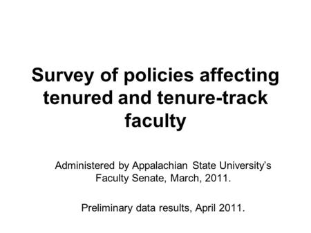 Survey of policies affecting tenured and tenure-track faculty Administered by Appalachian State University's Faculty Senate, March, 2011. Preliminary data.