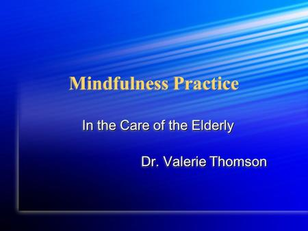 Mindfulness Practice In the Care of the Elderly Dr. Valerie Thomson In the Care of the Elderly Dr. Valerie Thomson.