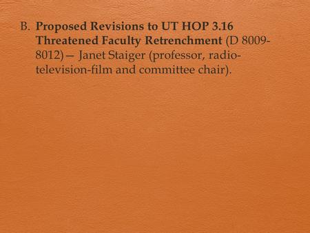 B. Proposed Revisions to UT HOP 3.16 Threatened Faculty Retrenchment (D 8009- 8012)— Janet Staiger (professor, radio- television-film and committee chair).
