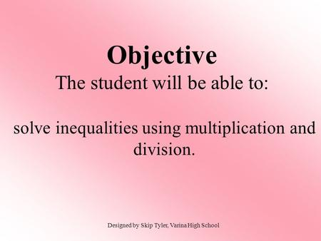 Objective The student will be able to: solve inequalities using multiplication and division. Designed by Skip Tyler, Varina High School.
