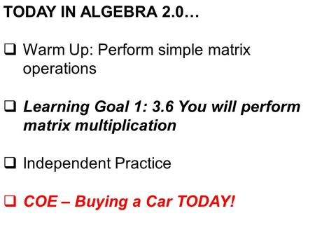 TODAY IN ALGEBRA 2.0…  Warm Up: Perform simple matrix operations  Learning Goal 1: 3.6 You will perform matrix multiplication  Independent Practice.