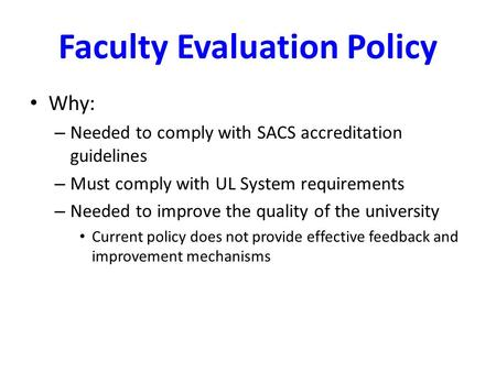 Faculty Evaluation Policy Why: – Needed to comply with SACS accreditation guidelines – Must comply with UL System requirements – Needed to improve the.