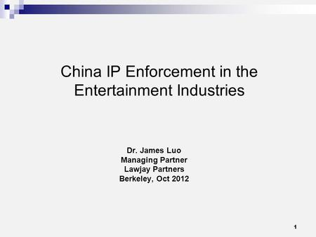 1 China IP Enforcement in the Entertainment Industries Dr. James Luo Managing Partner Lawjay Partners Berkeley, Oct 2012.