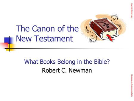 The Canon of the New Testament What Books Belong in the Bible? Robert C. Newman Abstracts of Powerpoint Talks - newmanlib.ibri.org -newmanlib.ibri.org.