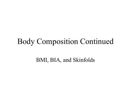 Body Composition Continued BMI, BIA, and Skinfolds.