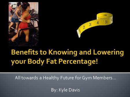 All towards a Healthy Future for Gym Members… By: Kyle Davis.
