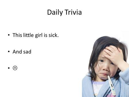 Daily Trivia This little girl is sick. And sad .