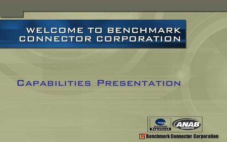 Benchmark Connector Corporation WELCOME TO BENCHMARK CONNECTOR CORPORATION WELCOME TO BENCHMARK CONNECTOR CORPORATION Capabilities Presentation.