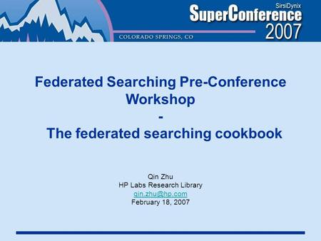 Federated Searching Pre-Conference Workshop - The federated searching cookbook Qin Zhu HP Labs Research Library February 18, 2007.