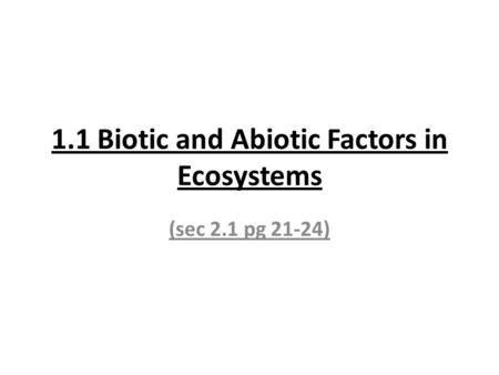 1.1 Biotic and Abiotic Factors in Ecosystems (sec 2.1 pg 21-24)