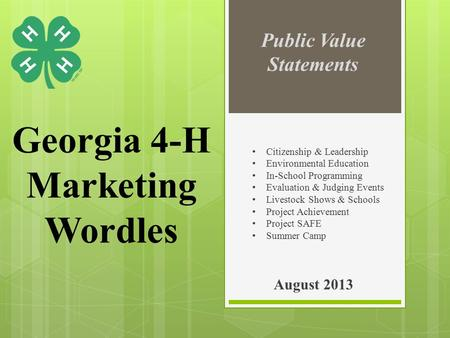 Georgia 4-H Marketing Wordles August 2013 Public Value Statements Citizenship & Leadership Environmental Education In-School Programming Evaluation & Judging.