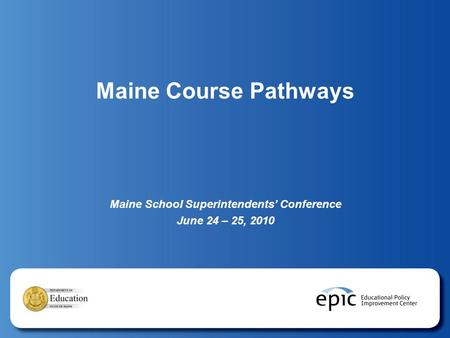 Maine Course Pathways Maine School Superintendents' Conference June 24 – 25, 2010.