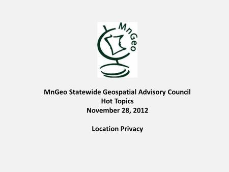 MnGeo Statewide Geospatial Advisory Council Hot Topics November 28, 2012 Location Privacy.