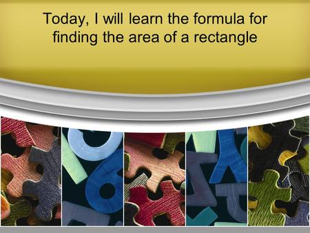 Today, I will learn the formula for finding the area of a rectangle.