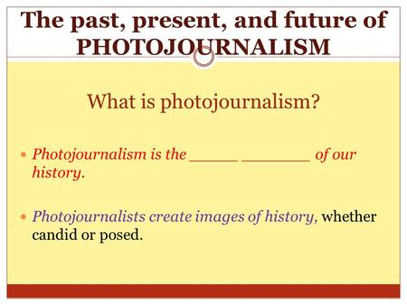 What is photojournalism? Photojournalism is the _____ _______ of our history. Photojournalists create images of history, whether candid or posed. The past,
