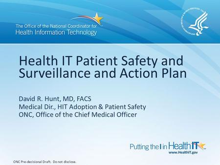 Health IT Patient Safety and Surveillance and Action Plan ONC Pre-decisional Draft. Do not disclose. David R. Hunt, MD, FACS Medical Dir., HIT Adoption.
