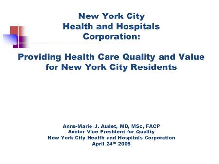 New York City Health and Hospitals Corporation: Providing Health Care Quality and Value for New York City Residents Anne-Marie J. Audet, MD, MSc, FACP.