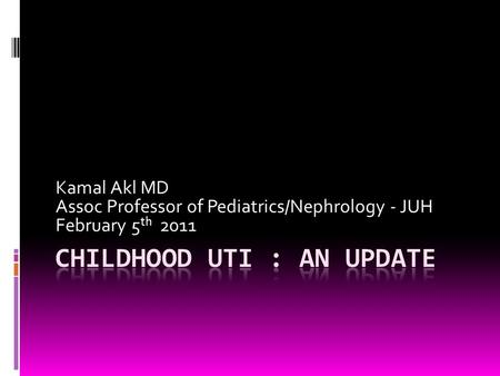 Kamal Akl MD Assoc Professor of Pediatrics/Nephrology - JUH February 5 th 2011.