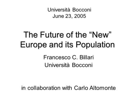 "The Future of the ""New"" Europe and its Population Francesco C. Billari Università Bocconi in collaboration with Carlo Altomonte Università Bocconi June."