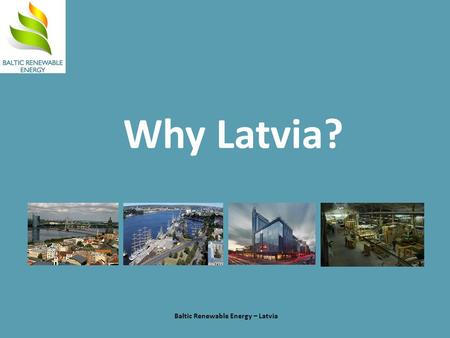Why Latvia? Baltic Renewable Energy – Latvia. Latvia is positioned for potential Baltic Renewable Energy – Latvia Population: Total EU 499.8 Canada/US.