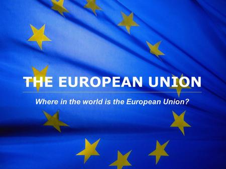 The European Union THE EUROPEAN UNION Where in the world is the European Union?