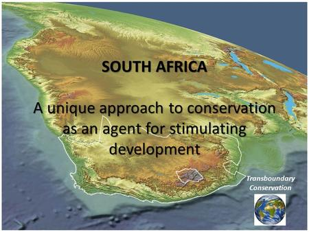 SOUTH AFRICA A unique approach to conservation as an agent for stimulating development Transboundary Conservation.