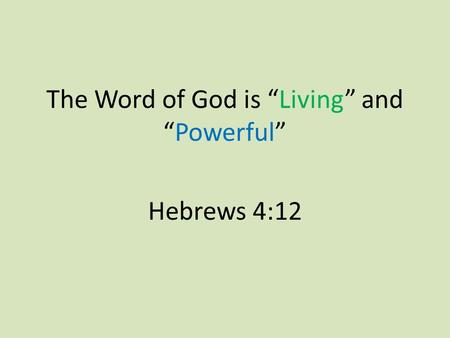 "The Word of God is ""Living"" and ""Powerful"" Hebrews 4:12."