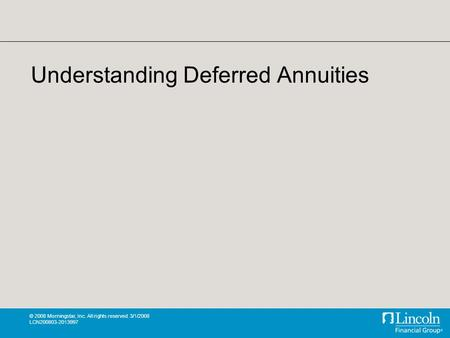 © 2008 Morningstar, Inc. All rights reserved. 3/1/2008 LCN200803-2013997 Understanding Deferred Annuities.