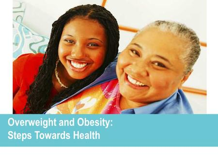 Overweight and Obesity: Steps Towards Health 1 Overweight and Obesity: Steps Towards Health.