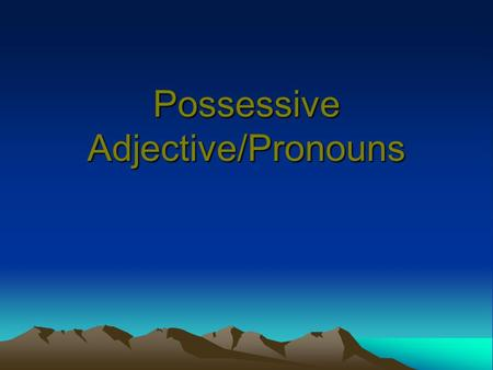 Possessive Adjective/Pronouns. Possessive Adjectives MY YOUR HIS HER ITS OUR YOUR THEIR Possessive Pronouns MINE YOURS HIS HERS ITS OURS YOURS THEIRS.