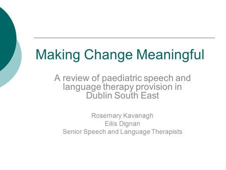 Making Change Meaningful A review of paediatric speech and language therapy provision in Dublin South East Rosemary Kavanagh Eilís Dignan Senior Speech.