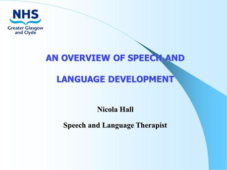 AN OVERVIEW OF SPEECH AND LANGUAGE DEVELOPMENT Nicola Hall Speech and Language Therapist.