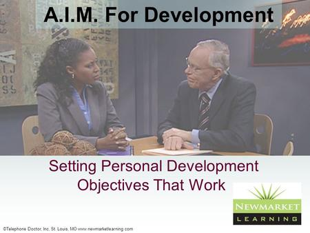 ©Telephone Doctor, Inc, St. Louis, MO www.newmarketlearning.com Setting Personal Development Objectives That Work A.I.M. For Development.