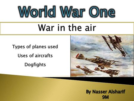 War in the airWar in the air Uses of aircraftsUses of aircrafts Types of planes usedTypes of planes used Dogfights.