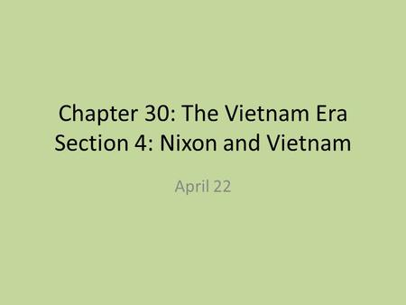 Chapter 30: The Vietnam Era Section 4: Nixon and Vietnam April 22.