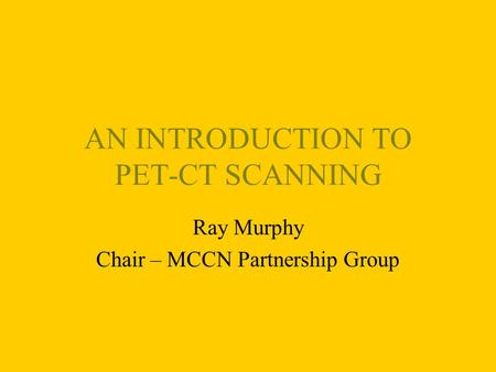 AN INTRODUCTION TO PET-CT SCANNING Ray Murphy Chair – MCCN Partnership Group.