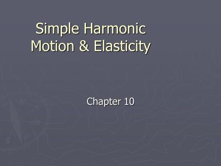 Simple Harmonic Motion & Elasticity Chapter 10. Elastic Potential Energy ► What is it?  Energy that is stored in elastic materials as a result of their.