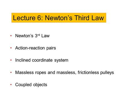 Newton's 3 rd Law Action-reaction pairs Inclined coordinate system Massless ropes and massless, frictionless pulleys Coupled objects Lecture 6: Newton's.