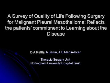 A Survey of Quality of Life Following Surgery for Malignant Pleural Mesothelioma: Reflects the patients' commitment to Learning about the Disease D A Raffle,
