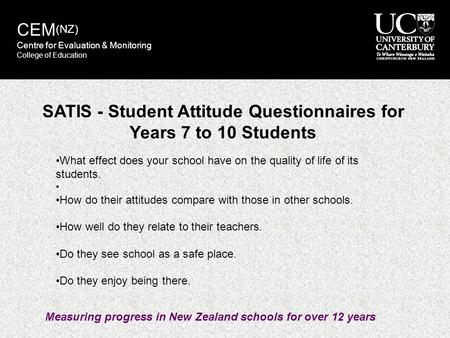 SATIS - Student Attitude Questionnaires for Years 7 to 10 Students What effect does your school have on the quality of life of its students. How do their.