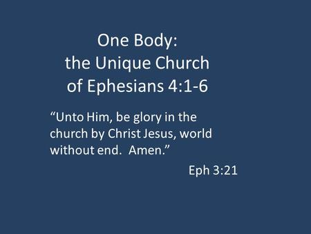 "One Body: the Unique Church of Ephesians 4:1-6 ""Unto Him, be glory in the church by Christ Jesus, world without end. Amen."" Eph 3:21."